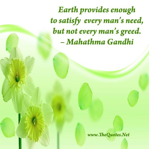 Earth provides enough to satisfy every man's need, but not every man's greed.  – Mahathma Gandhi #quote