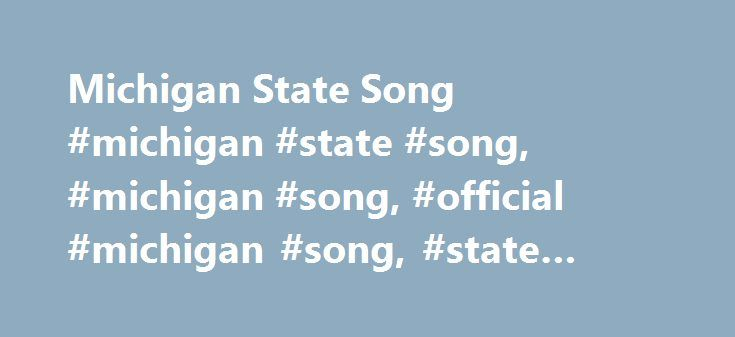 Michigan State Song #michigan #state #song, #michigan #song, #official #michigan #song, #state #song #of #michigan http://riverside.remmont.com/michigan-state-song-michigan-state-song-michigan-song-official-michigan-song-state-song-of-michigan/  # Official Song of the State of Michigan Michigan, My MichiganWritten by: William Otto Miessner & Douglas M. Malloch A song to thee, fair State of mine, Michigan, my Michigan; But greater song than this is thine, Michigan, my Michigan; The whisper of…