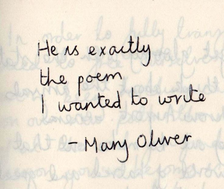 He is exactly the poem I wanted to write. {Mary Oliver}