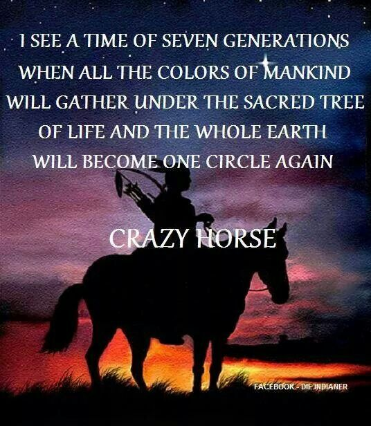 """I See A Time of Seven Generations When All The Colors Of Mankind Will Gather Under The Sacred Tree Of Life And The Whole Earth Will Become One Circle Again."" Crazy Horse"