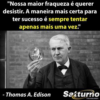"""""""Nossa maior fraqueza é querer desistir. A maneira mais certa para ter sucesso é sempre tentar apenas mais uma vez."""" - Thomas Edison #sattur..."""