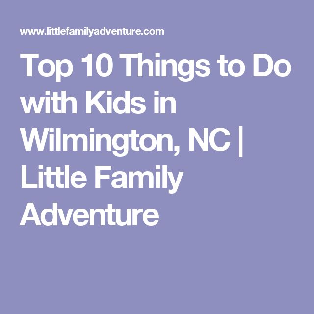 Top 10 Things to Do with Kids in Wilmington, NC | Little Family Adventure