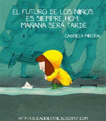 El futuro de los niños es siempre hoy. Mañana será tarde. Gabriela Mistral #frases