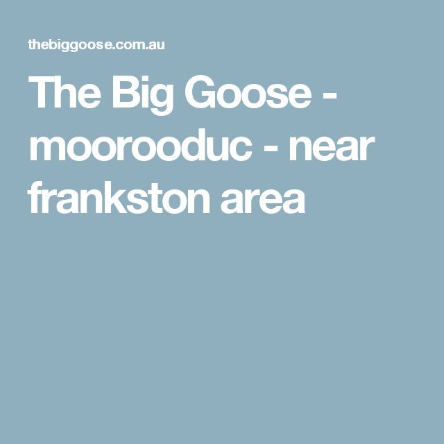 The Big Goose - moorooduc - near frankston area
