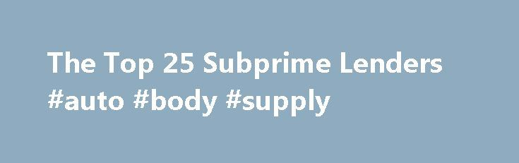 "The Top 25 Subprime Lenders #auto #body #supply http://england.remmont.com/the-top-25-subprime-lenders-auto-body-supply/  #subprime auto lenders # The Top 25 Subprime Lenders Here are the top 25 subprime loan issuers and the amounts of loans issued from 2005 through 2007, according to an analysis of 7.2 million ""high interest"" loans released on May 6 by the Washington-based Center for Public Integrity. The lenders made $997.5 billion in such loans during the period, according to the group…"