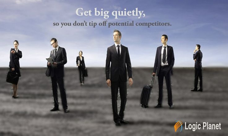 Get big quietly, so you don't tip off #potential #competitors.