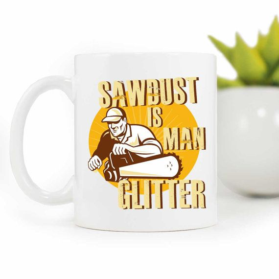 Funny Mugs,Sawdust is man glitter, Funny coffee mug,Gift for dad,Fathers day mug,Coffee Mug,Manly mug, Man mug, gift for him,MUG-271