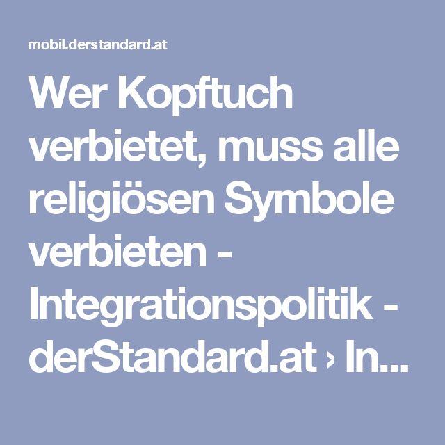 Wer Kopftuch verbietet, muss alle religiösen Symbole verbieten - Integrationspolitik - derStandard.at › Inland