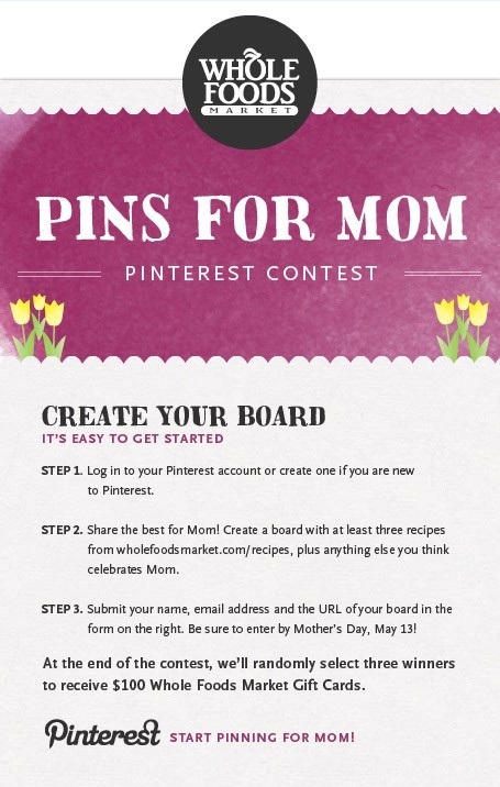 Announcing our 'Pins For Mom' Pinterest contest! Create a board that honors mom and you could win one of 3 gift cards! Full details are on our Facebook page: https://www.facebook.com/wholefoods/app_300347956704209
