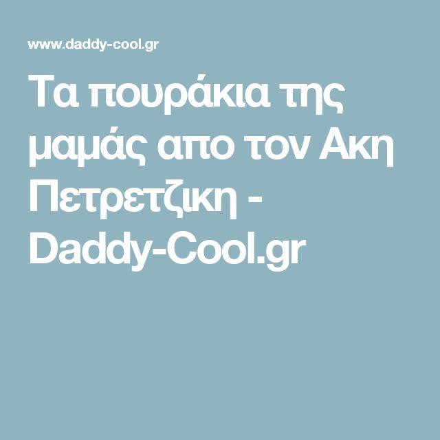 Τα πουράκια της μαμάς απο τον Ακη Πετρετζικη - Daddy-Cool.gr