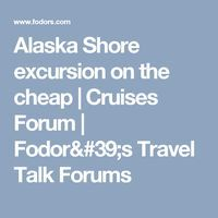 Alaska Shore excursion on the cheap | Cruises Forum | Fodor's Travel Talk Forums