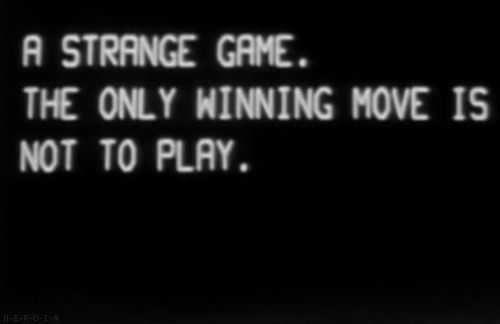 """""""A strange game. The only winning move is not to play."""" ~ WarGames (1983) That is so true in war."""