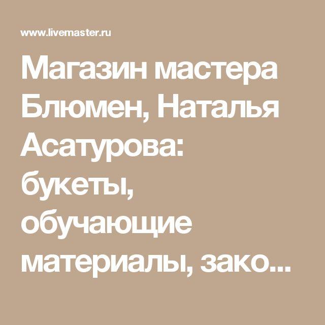 Магазин мастера Блюмен, Наталья Асатурова: букеты, обучающие материалы, заколки, диадемы, обручи, свадебные цветы