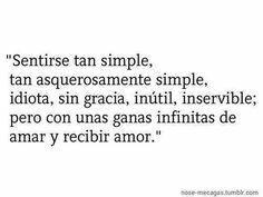 Sentirse tan simple, tan asquerosamente simple, idiota, sin gracia, inútil, inservible; pero con unas ganas infinitas de amar y recibir amor