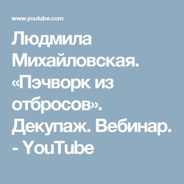 Людмила Михайловская. «Пэчворк из отбросов». Декупаж. Вебинар. - YouTube