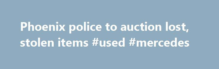 Phoenix police to auction lost, stolen items #used #mercedes http://autos.remmont.com/phoenix-police-to-auction-lost-stolen-items-used-mercedes/  #auto auction phoenix # Phoenix police to auction lost, stolen items by William Hermann – Jun. 24, 2011 12:00 AM The Arizona Republic It's like Moby Yard Sale or Godzilla... Read more >The post Phoenix police to auction lost, stolen items #used #mercedes appeared first on Auto.