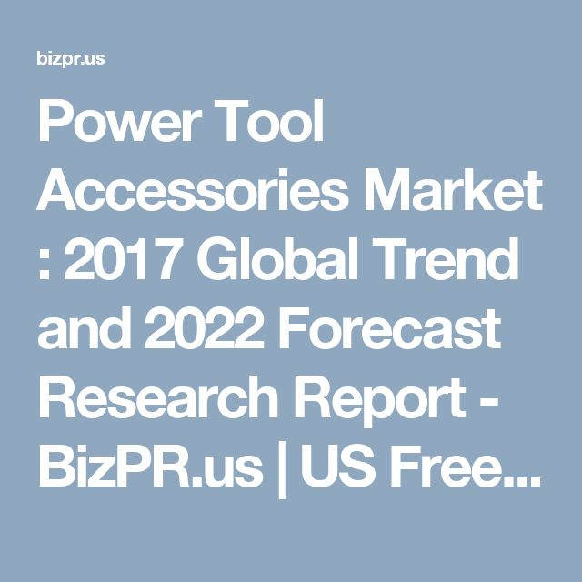 Power Tool Accessories Market : 2017 Global Trend and 2022 Forecast Research Report - BizPR.us | US Free Press Release and Distribution center