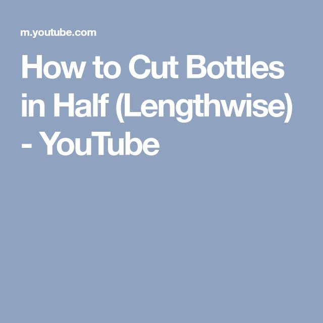 How to Cut Bottles in Half (Lengthwise) - YouTube
