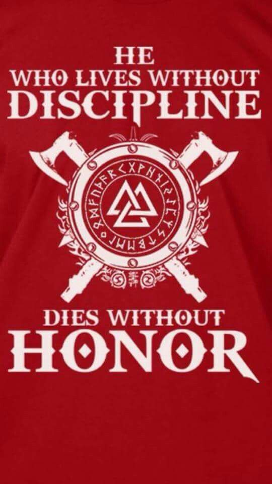 He who lives without DISCIPLINE dies without HONOR ... Viking rule of life.
