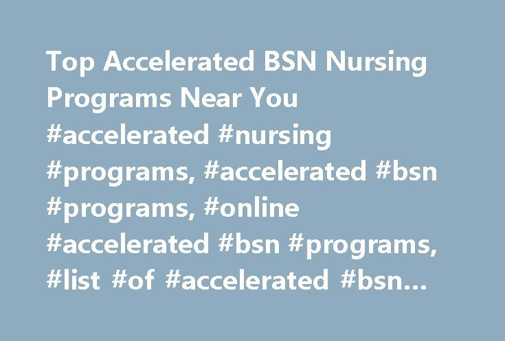 Top Accelerated BSN Nursing Programs Near You #accelerated #nursing #programs, #accelerated #bsn #programs, #online #accelerated #bsn #programs, #list #of #accelerated #bsn #programs http://maine.remmont.com/top-accelerated-bsn-nursing-programs-near-you-accelerated-nursing-programs-accelerated-bsn-programs-online-accelerated-bsn-programs-list-of-accelerated-bsn-programs/  # Accelerated BSN Programs If you already have a non-nursing degree, and are now considering entering the world of…
