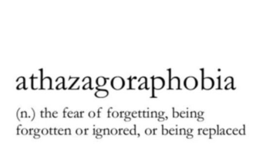 Words & Definitions | Athazagoraphobia (n) the fear of forgetting, being forgotten or ignored, or being replaced