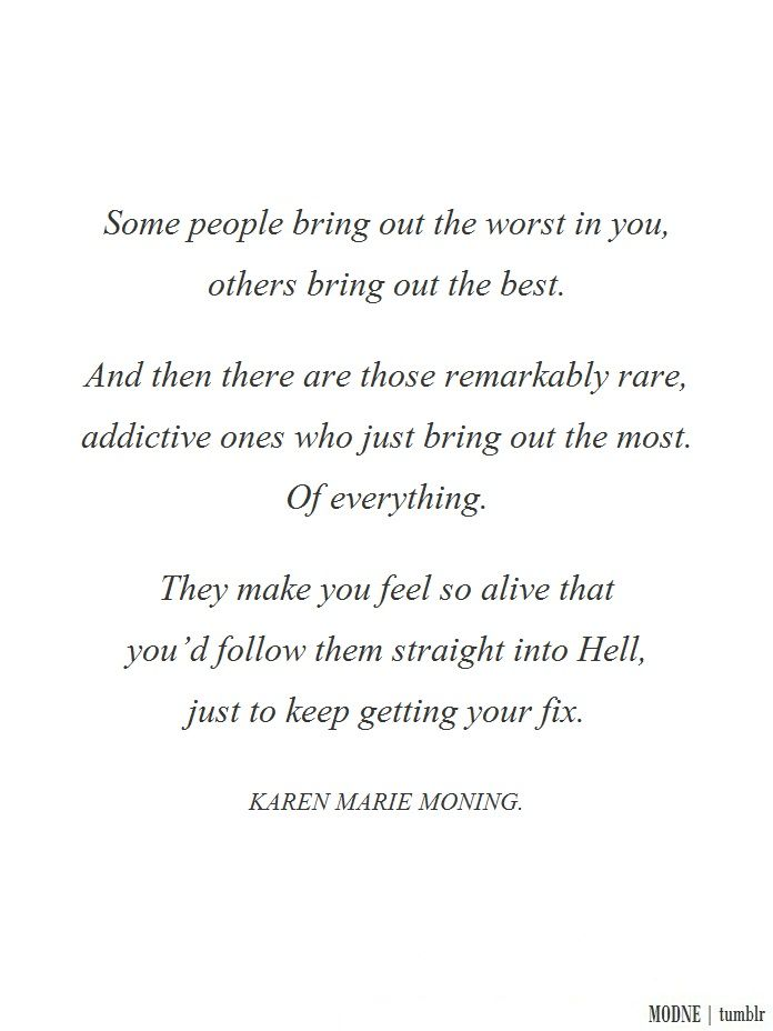 """""""Some people bring out the worst in you, others bring out the best. And then there are those remarkably rare, addictive ones who just bring out the most. Of everything. They make you feel so alive that you'd follow them straight into Hell, just to keep getting your fix."""" - Karen Marie Moning"""