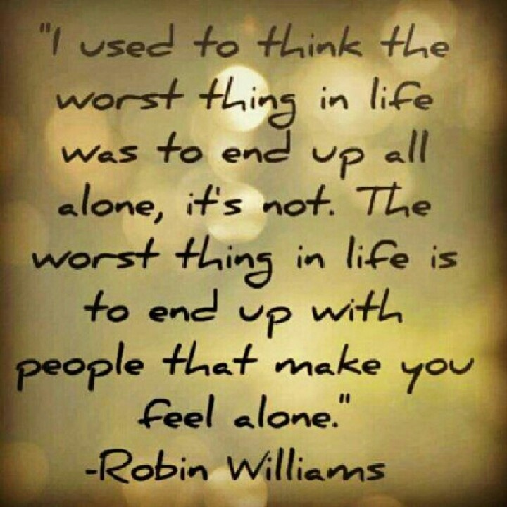 Loneliness... I used to think the worst thing in life was to end up all alone... it's not. The worst thing in life is to end up with people that make you feel alone.  ~Robin Williams