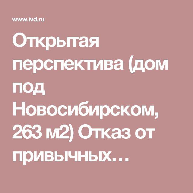Открытая перспектива (дом под Новосибирском, 263 м2)   Отказ от привычных…