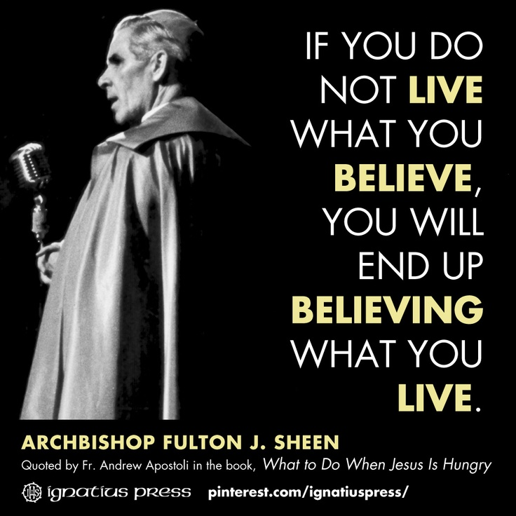 """If you do not live what you believe, you will end up believing what you live."" —Fulton J. Sheen"