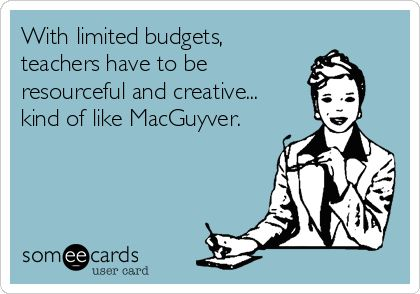 someecards.com - With limited budgets, teachers have to be resourceful and creative... kind of like MacGuyver.