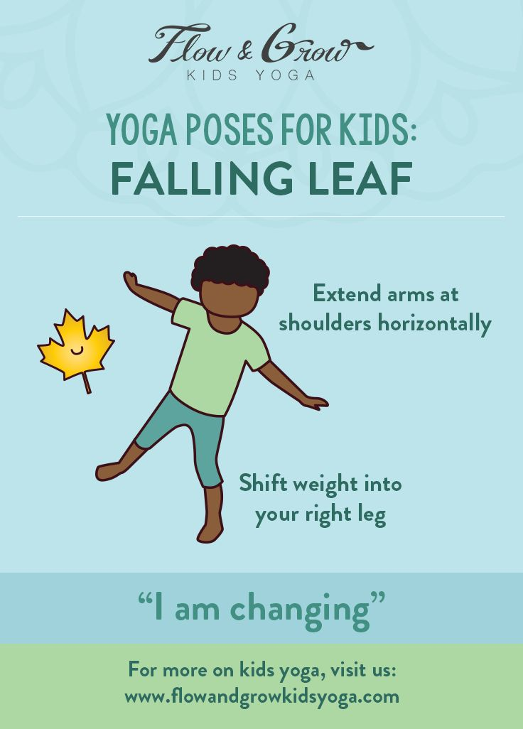 Yoga Poses for Kids -- Falling Leaf As we near the transition from summer into fall, children can observe the physical changes upon the Earth. One visible change children of any age can notice is the changing of the leaves from green through the rainbow toward brown, until they eventually fall off. Our Falling Leaf pose is a great way to discuss with children the change of fall