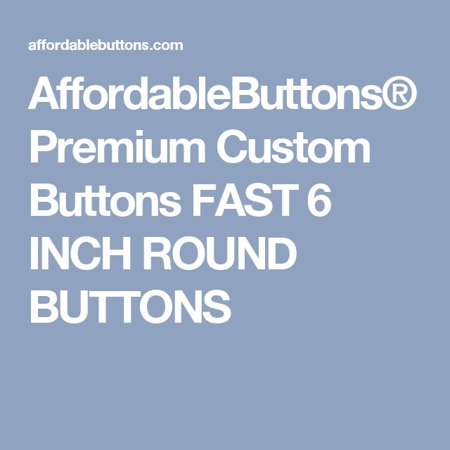 AffordableButtons® Premium Custom Buttons FAST 6 INCH ROUND BUTTONS