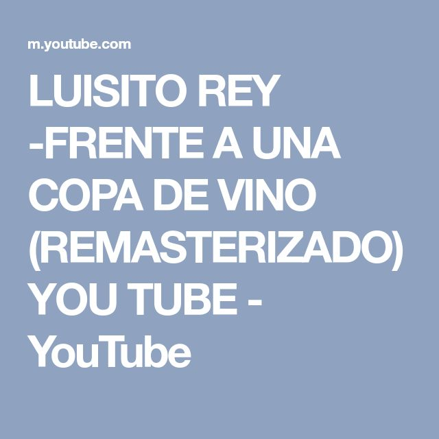 LUISITO REY -FRENTE A UNA COPA DE VINO (REMASTERIZADO) YOU TUBE - YouTube