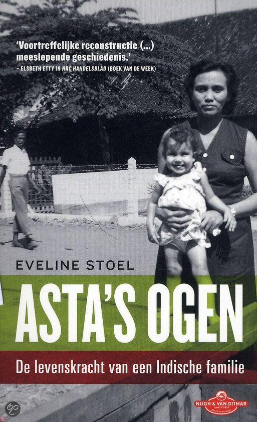Asta's ogen, Eveline Stoel, 2011  Een Indo-familie die 'vanwege omstandigheden' na de Tweede Wereldoorlog Indonesie voor Nederland verruilden. Asta is het vrouwelijke hoofd van de familie, van wie het de grootste zorg is om haar acht kinderen een toekomst te geven in Nederland. Het is ook het verhaal van de doorsnee Indo waarin als een rode draad het van-gemengd-bloed-zijn een belangrijke rol speelt. Heel herkenbaar zijn de karakters; die van Asta als hoofd van de familie in het bijzonder.