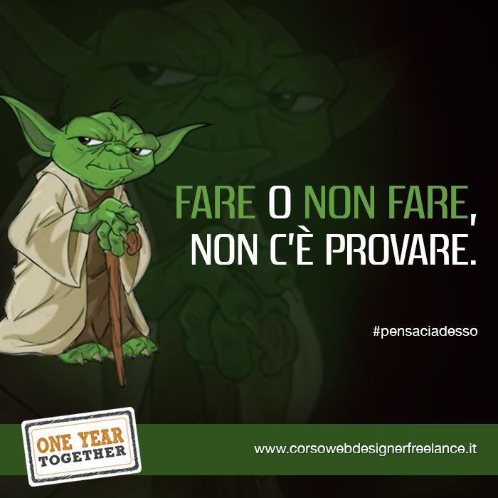 """""""Fare o non fare. Non c'è provare"""" cit. Yoda #pensaciadesso http://www.corsowebdesignerfreelance.it/"""