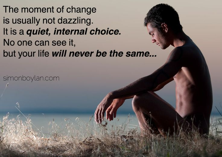 The moment of change is usually not dazzling.  It is a quiet, internal choice. No one can see it, but your life will never be the same...