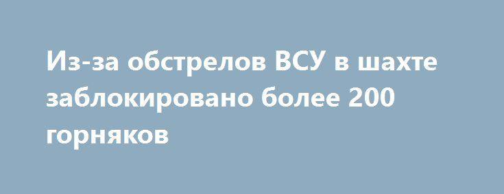 Из-за обстрелов ВСУ в шахте заблокировано более 200 горняков http://rusdozor.ru/2017/01/31/iz-za-obstrelov-vsu-v-shaxte-zablokirovano-bolee-200-gornyakov/  Шахта имени Засядько в Киевском районе Донецка оказалась обесточенной в результате артиллерийского обстрела со стороны украинских террористов.Шахтеры не могут подняться на поверхность из-за повреждения линий электропередачи. «Противник продолжает обстрелы Донецка. В результате попаданий снаряда в районе шахты Засядько повреждена…
