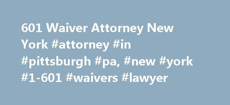 601 Waiver Attorney New York #attorney #in #pittsburgh #pa, #new #york #1-601 #waivers #lawyer http://cameroon.remmont.com/601-waiver-attorney-new-york-attorney-in-pittsburgh-pa-new-york-1-601-waivers-lawyer/  # Call 412-291-4400 May Law Group, LLC I-601 Waivers at May Law Group, LLC Pittsburgh, Pennsylvania and Philadelphia, New York, Pennsylvania Immigration Attorneys An I-601, Application for Waiver of Grounds of Inadmissibility, is filed to permit an alien who has been denied admission…