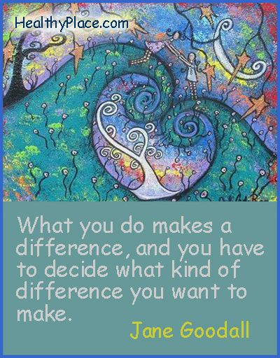 """""""What you do make a difference, and you have to decide what kind of difference you want to make."""" ~ Jane Goodall"""