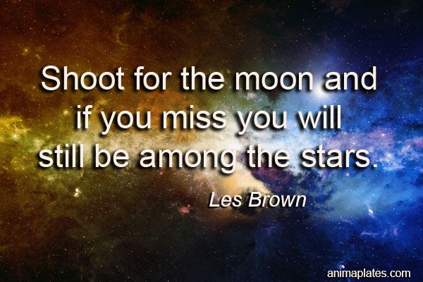 Shoot for the moon and if you miss you will still be among the stars.  Les #Brown #Moon #stars #quote #Animaplates
