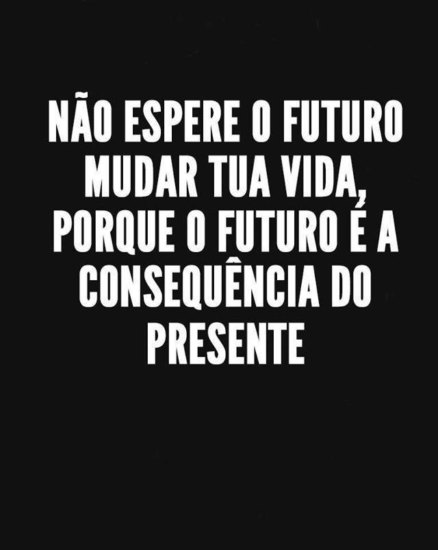 O futuro apenas é a consequência do presente, daquilo que fazemos hoje e agora.