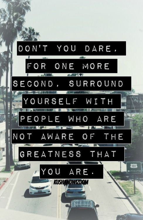 Don't you dare for one more second surround yourself with people who are not aware of the greatness that you are.