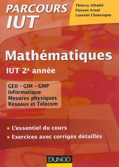 510 ALH - Mathématiques: IUT 2e année / T. Alhalel, F. Arnal, L. Chancogne. Cet ouvrage fournit les fondements mathématiques des deux derniers semestres des filières GEII, GIM, GMP, Mesures physiques, Informatique, Réseaux et télécommunications. Les rappels de cours sont appuyés par de nombreux exercices corrigés. Chaque chapitre contient : . un cours synthétique avec des conseils sur l'utilisation de l'outil mathématique ; . des exercices d'application ; . des corrigés détaillés.