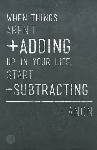 When things aren't adding up in your life, start subtracting. Simple math.