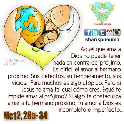 """Del Santo Evangelio según SanMarcos 12,28-34  """"En aquel tiempo, uno de los escribas se acercó a Jesús y le preguntó: """"¿Cuál es el primero de todos los mandamientos?"""" Jesús respondió: """"El primero es:""""Escucha, Israel: el Señor, nuestro Dios, es el único Señor: amarás al Señor, tu Dios, con todo tu corazón, con toda tu alma, con toda tu mente y con todas tus fuerzas"""".El segundo es éste:""""Amarás a tu prójimo como a ti mismo"""".No hay ningún mandamiento mayor que éstos"""".  El escriba replicó…"""