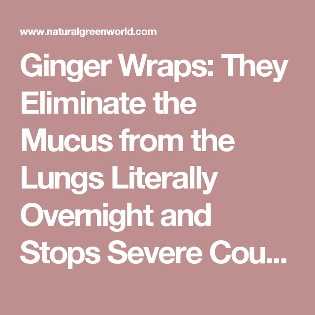 Ginger Wraps: They Eliminate the Mucus from the Lungs Literally Overnight and Stops Severe Coughing – Natural Green World