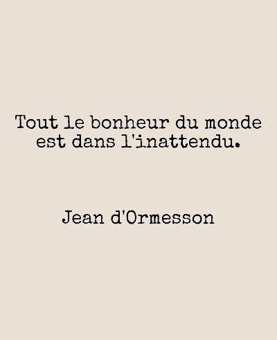 Inspirational Quote: Tout le bonheur du monde est dans l'inattendu. Jean d'Ormesson