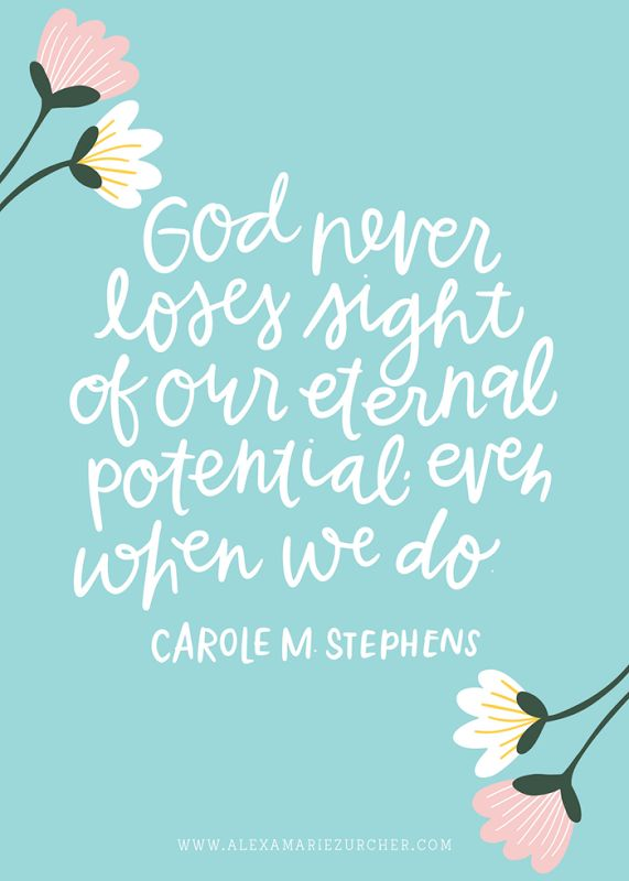 God never loses sight of our eternal potential, even when we do.  Carole M. Stephens