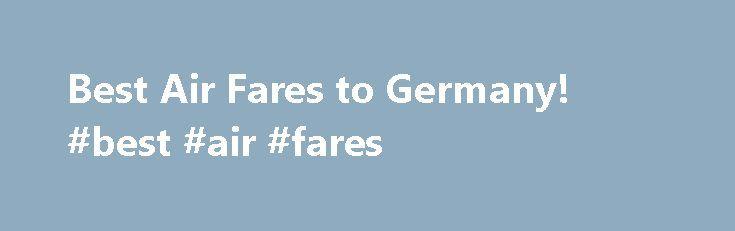 Best Air Fares to Germany! #best #air #fares http://flight.remmont.com/best-air-fares-to-germany-best-air-fares-4/  #best air fares # WE ARE PROUD TO OFFER LUFTHANSA AS ONE OF OUR PREFERRED PARTNERS! Where did the airfare rates go? Since January 2012 the Department of Transportation requires... Read more >