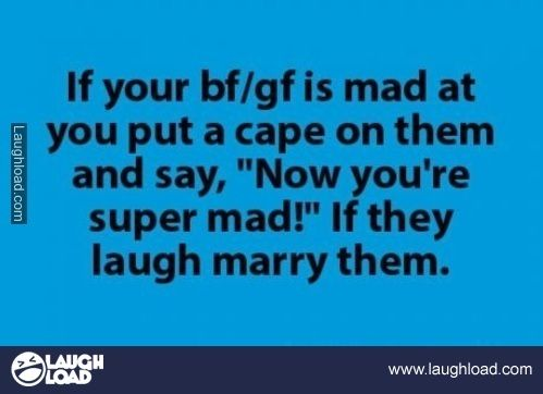 """If your bf/gf is mad at you, put a cape on them and say, """"Now you're super mad!"""" If they laugh, marry them."""